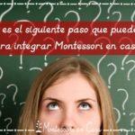 ¿Cuál es el siguiente paso que puedes dar para integrar Montessori en casa? (QUIZ)